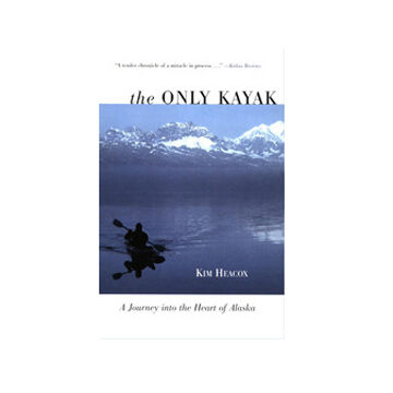 The Only Kayak: A Journey Into The Heart Of Alaska By Kim Heacox