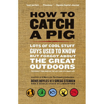 How to Catch a Pig: Lots of Cool Stuff Guys Used to Know but Forgot About the Great Outdoors by Denis Boyles
