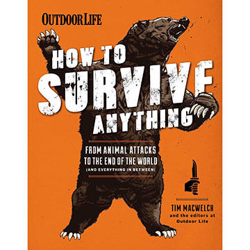 How to Survive Anything: From Animal Attacks to the End of the World (and everything in between) by The Editors of Outdoor Life & Tim MacWelch