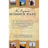 New England's Hidden Past: 360 Overlooked, Underappreciated and Misunderstood Landmarks by Dan & Leslie Landrigan
