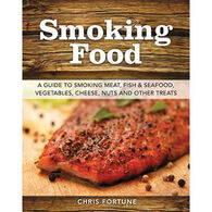 Smoking Food: A Guide to Smoking Meat, Fish & Seafood, Vegetables, Cheese, Nuts and Other Treats by Chris Fortune