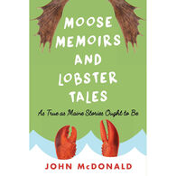 Moose Memoirs and Lobster Tales: As True as Maine Stories Ought to Be by John McDonald