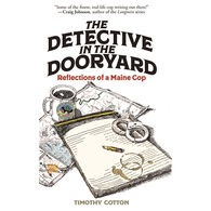The Detective in the Dooryard: Reflections of a Maine Cop by Timothy Cotton