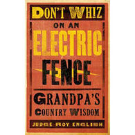 Don't Whiz on an Electric Fence: Grandpa's Country Wisdom by Roy English