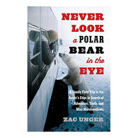 Never Look a Polar Bear in the Eye: A Family Field Trip to the Arctic's Edge by Zac Unger