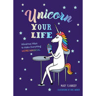 Unicorn Your Life: Wondrous Ways to Make Everything More Magical by Mary Flannery