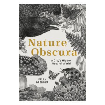 Nature Obscura: A Citys Hidden Natural World by Kelly Brenner