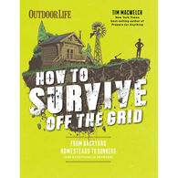 How to Survive Off the Grid: From Backyard Homesteads to Bunkers by Tim MacWelch