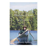 Where Cool Waters Flow: Four Seasons with a Master Maine Guide by Randy Spencer