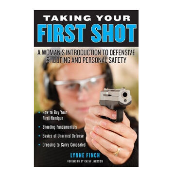 Taking Your First Shot: A Womans Introduction To Defensive Shooting and Personal Safety by Lynne Finch
