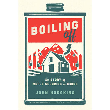 Boiling Off:  Maple Sugaring in Maine by John Hodgkins