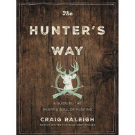 The Hunter's Way: A Guide to the Heart and Soul of Hunting by Craig Raleigh