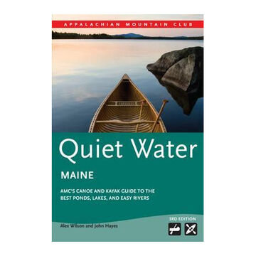 Quiet Water Maine: AMC Canoe and Kayak Guide to the Best Ponds, Lakes & Easy Rivers, 3rd Edition by Alex Wilson & John Hayes