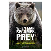 When Man Becomes Prey: Fatal Encounters with North America's Most Feared Predators By Cat Urbigkit