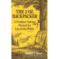The 2 Oz. Backpacker: A Problem Solving Manual For Use In The Wilds By Robert S. Wood