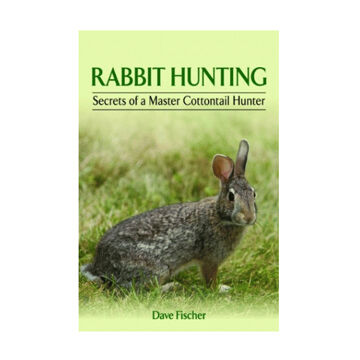 Rabbit Hunting: Secrets of a Master Cottontail Hunter By Dave Fisher