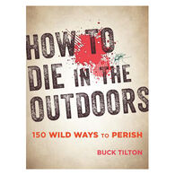 How to Die in the Outdoors: 150 Wild Ways to Perish by Buck Tilton