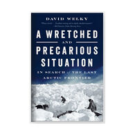 A Wretched and Precarious Situation: In Search of the Last Arctic Frontier by David Welky