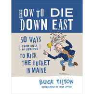 How to Die Down East: 50 Ways (From Silly to Serious) to Kick the Bucket in Maine by Buck Tilton