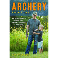 Archery from A to Z: An Introductory Guide to a Sport Everyone Can Enjoy by Christian Berg