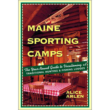 Maine Sporting Camps: The Year-Round Guide to Vacationing at Traditional Hunting and Fishing Lodges By Alice Arlen