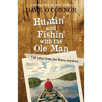 Huntin' and Fishin' with the Ole Man: Tall Tales from the Maine Outdoors by Dave O'Connor