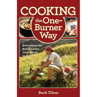 Cooking the One-Burner Way: Everything The Backcountry Chef Needs To Know by Buck Tilton