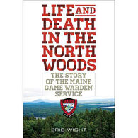 Life and Death in the North Woods: The Story of the Maine Game Warden Service by Eric Wight